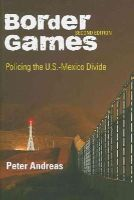 Andreas, Peter - Border Games: Policing the U.S.-Mexico Divide (Cornell Studies in Political Economy) - 9780801475405 - V9780801475405