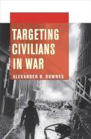 Downes, Alexander B. - Targeting Civilians in War - 9780801478376 - V9780801478376
