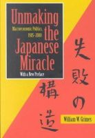 William W. Grimes - Unmaking the Japanese Miracle: Macroeconomic Politics, 1985-2000 - 9780801488108 - KRS0019537