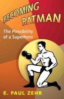 E. Paul Zehr - Becoming Batman: The Possibility of a Superhero - 9780801890635 - V9780801890635
