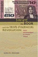 Moore, Sean D. - Swift, the Book, and the Irish Financial Revolution: Satire and Sovereignty in Colonial Ireland - 9780801895074 - 9780801895074