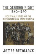 Retallack, James N. - The German Right, 1860-1920. Political Limits of the Authoritarian Imagination.  - 9780802094193 - V9780802094193