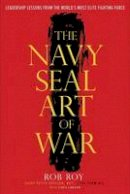 Roy, Rob, Lawson, Chris - The Navy SEAL Art of War: Leadership Lessons from the World's Most Elite Fighting Force - 9780804137751 - V9780804137751