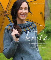 Feller, Carol - Short Row Knits: A Master Workshop with 20 Learn-as-You-Knit Projects - 9780804186346 - V9780804186346