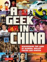 Christensen, Matthew B. - A Geek in China: Discovering the Land of Alibaba, Bullet Trains and Dim Sum - 9780804844697 - V9780804844697
