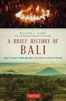 Hanna, Willard A. - A Brief History Of Bali: Piracy, Slavery, Opium and Guns: The Story of an Island Paradise - 9780804847315 - V9780804847315