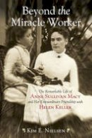 Nielsen, Kim E. - Beyond the Miracle Worker: The Remarkable Life of Anne Sullivan Macy and Her Extraordinary Friendship with Helen Keller - 9780807050507 - V9780807050507