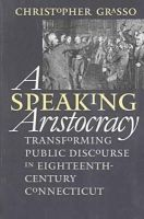 Grasso, Christopher - A Speaking Aristocracy: Transforming Public Discourse in Eighteenth-century Connecticut (Omohundro Institute of Early American History and Culture) - 9780807847725 - KEX0227922