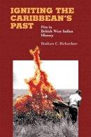Bonham C. Richardson - Igniting the Caribbean's Past: Fire in British West Indian History - 9780807855232 - KEX0227591