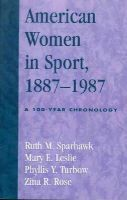 Sparhawk, Ruth M., Leslie, Mary E., Turbow, Phyllis Y., Rose, Zina R. - American Women in Sport, 1887-1987: A 100-Year Chronology - 9780810846913 - V9780810846913