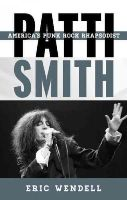 Wendell, Eric - Patti Smith: America's Punk Rock Rhapsodist (Tempo: A Rowman & Littlefield Music Series on Rock, Pop, and Culture) - 9780810886902 - V9780810886902