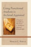Robyns, Marcus C. - Using Functional Analysis in Archival Appraisal: A Practical and Effective Alternative to Traditional Appraisal Methodologies - 9780810887978 - V9780810887978