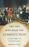 Vile, John R. - The Men Who Made the Constitution: Lives of the Delegates to the Constitutional Convention - 9780810888647 - V9780810888647