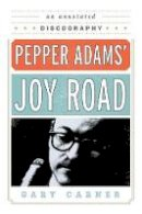 Carner, Gary - Pepper Adams' Joy Road: An Annotated Discography (Studies in Jazz) - 9780810888739 - V9780810888739