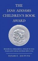 Griffith, Susan C. - The Jane Addams Children's Book Award: Honoring Children's Literature for Peace and Social Justice since 1953 - 9780810892026 - V9780810892026