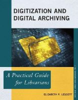 Leggett, Elizabeth R. - Digitization and Digital Archiving: A Practical Guide for Librarians (The Practical Guides for Librarians series) - 9780810892071 - V9780810892071