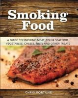 Fortune, Chris - Smoking Food: A Guide to Smoking Meat, Fish & Seafood, Vegetables, Cheese, Nuts and Other Treats - 9780811714426 - V9780811714426
