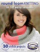 Nicole F. Cox - Round Loom Knitting in 10 Easy Lessons: 30 Stylish Projects - 9780811716499 - V9780811716499