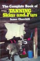 Churchill, James - The Complete Book of Tanning Skins and Furs - 9780811717199 - V9780811717199