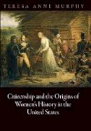 Murphy, Teresa Anne - Citizenship and the Origins of Women's History in the United States - 9780812244892 - V9780812244892