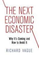 Vague, Richard - The Next Economic Disaster. Why it's Coming and How to Avoid it.  - 9780812247046 - V9780812247046