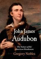 Nobles, Gregory - John James Audubon: The Nature of the American Woodsman (Early American Studies) - 9780812248944 - V9780812248944