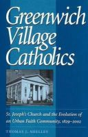 Thomas J. Shelley - Greenwich Village Catholics: St. Joseph's Church and the Evolution of an Urban Faith Community, 1829-2002 - 9780813213491 - KOC0009818