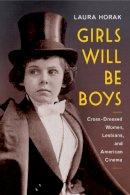 Horak, Laura - Girls Will Be Boys: Cross-Dressed Women, Lesbians, and American Cinema, 1908-1934 - 9780813574820 - V9780813574820