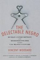 Woodard, Vincent - The Delectable Negro: Human Consumption and Homoeroticism within US Slave Culture (Sexual Cultures) - 9780814794623 - V9780814794623