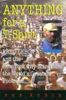 Rubin, Ron - Anything For a T-Shirt: Fred Lebow and the New York City Marathon, the World's Greatest Footrace (Sports and Entertainment) - 9780815608066 - V9780815608066