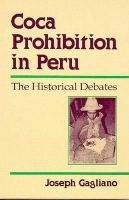 Gagliano, Joseph A. - Coca Prohibition in Peru: The Historical Debates - 9780816514458 - KRF0027191