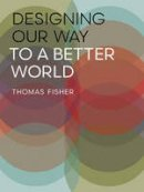 Fisher, Thomas - Designing Our Way to a Better World - 9780816698882 - V9780816698882
