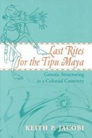 Jacobi, Keith P. - Last Rites for the Tipu Maya: Genetic Structuring in a Colonial Cemetery - 9780817310257 - KLJ0014439