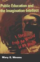 Weems, Mary E. - Public Education and the Imagination-Intellect: I Speak from the Wound in My Mouth (Cultural Critique, V. 5) - 9780820458281 - V9780820458281