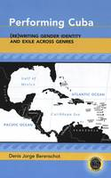 Berenschot, Denis Jorge - Performing Cuba: (Re)Writing Gender Identity and Exile Across Genres - 9780820474403 - V9780820474403