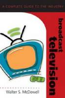 Walter S. McDowell - Broadcast Television: A Complete Guide to the Industry (Media Industries) - 9780820474854 - V9780820474854