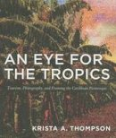 Thompson, Krista A. - An Eye for the Tropics: Tourism, Photography, and Framing the Caribbean Picturesque (Objects/Histories) - 9780822337645 - V9780822337645