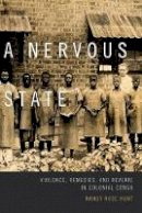 Hunt, Nancy Rose - A Nervous State: Violence, Remedies, and Reverie in Colonial Congo - 9780822359654 - V9780822359654
