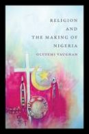 Vaughan, Olufemi - Religion and the Making of Nigeria - 9780822362272 - V9780822362272