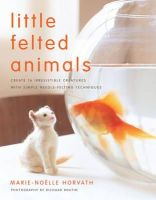 Marie-Noelle Horvath - Little Felted Animals: Create 16 Irresistible Creatures with Simple Needle-Felting Techniques - 9780823015047 - V9780823015047