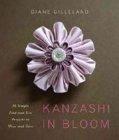 Gilleland, Diane - Kanzashi in Bloom: 20 Simple Fold-and-Sew Projects to Wear and Give - 9780823084814 - V9780823084814