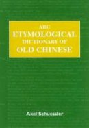 Schuessler, Axel - ABC Etymological Dictionary of Old Chinese (ABC Chinese Dictionary) - 9780824829759 - V9780824829759