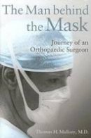 Thomas H. Mallory M.D. - The Man Behind the Mask: Journey of an Orthopaedic Surgeon - 9780826217738 - V9780826217738
