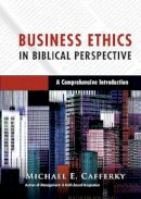Cafferky, Prof. Michael E. - Business Ethics in Biblical Perspective: A Comprehensive Introduction - 9780830824748 - V9780830824748