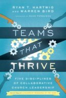 Hartwig  Ph.D., Ryan T., Warren Bird - Teams That Thrive: Five Disciplines of Collaborative Church Leadership - 9780830841196 - V9780830841196