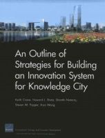 Crane, Keith, Shatz, Howard J., Nataraj, Shanthi, Popper, Steven W., Wang, Xiao - An Outline of Strategies for Building an Innovation System for Knowledge City (Rand Corporation Monograph) - 9780833077004 - V9780833077004