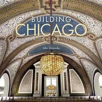 Zukowsky, John - Building Chicago: The Architectural Masterworks - 9780847848706 - V9780847848706