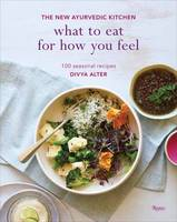 Alter, Divya - What to Eat for How You Feel: The New Ayurvedic Kitchen - 100 Seasonal Recipes - 9780847859689 - V9780847859689