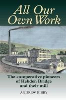 Bibby, Andrew - All Our Own Work: The Co-Operative Pioneers of Hebden Bridge and Their Mill - 9780850367102 - V9780850367102