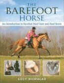 Nicholas, Lucy - The Barefoot Horse: An Introduction to Barefoot Hoof Care and Hoof Boots - 9780851319872 - V9780851319872